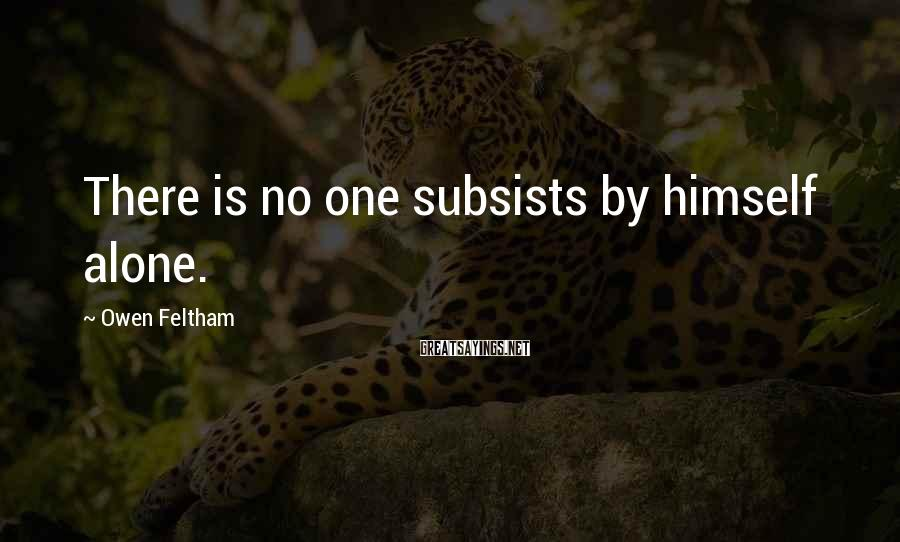 Owen Feltham Sayings: There is no one subsists by himself alone.