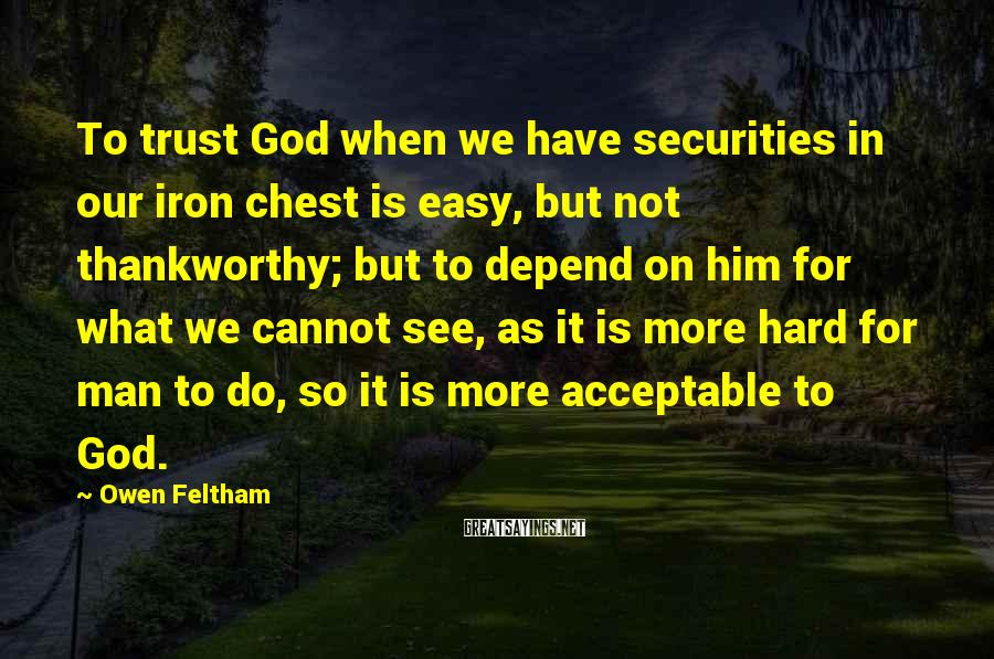 Owen Feltham Sayings: To trust God when we have securities in our iron chest is easy, but not
