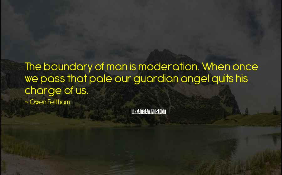Owen Feltham Sayings: The boundary of man is moderation. When once we pass that pale our guardian angel