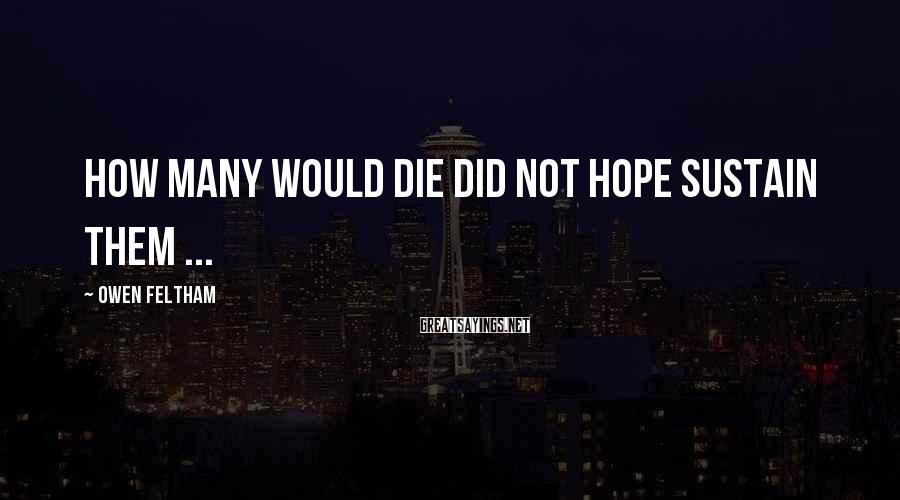 Owen Feltham Sayings: How many would die did not hope sustain them ...