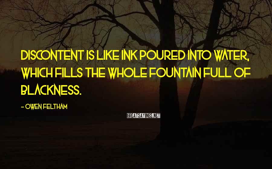 Owen Feltham Sayings: Discontent is like ink poured into water, which fills the whole fountain full of blackness.