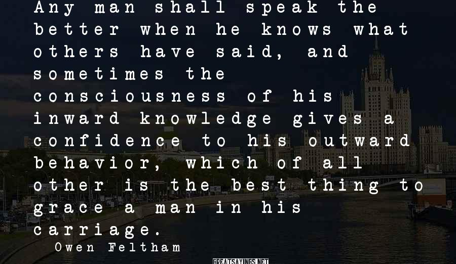 Owen Feltham Sayings: Any man shall speak the better when he knows what others have said, and sometimes