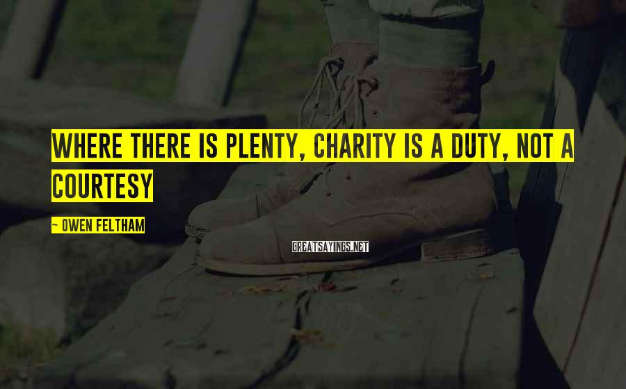 Owen Feltham Sayings: Where there is plenty, charity is a duty, not a courtesy