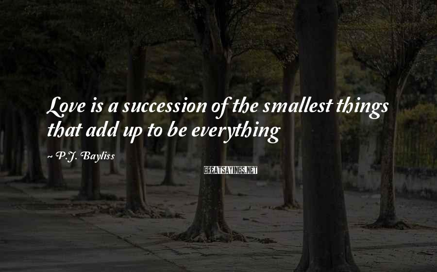 P.J. Bayliss Sayings: Love is a succession of the smallest things that add up to be everything