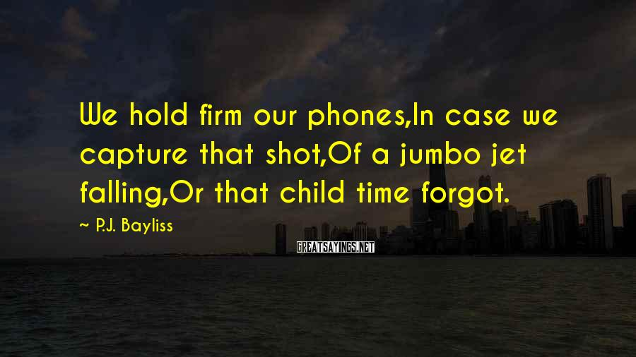P.J. Bayliss Sayings: We hold firm our phones,In case we capture that shot,Of a jumbo jet falling,Or that