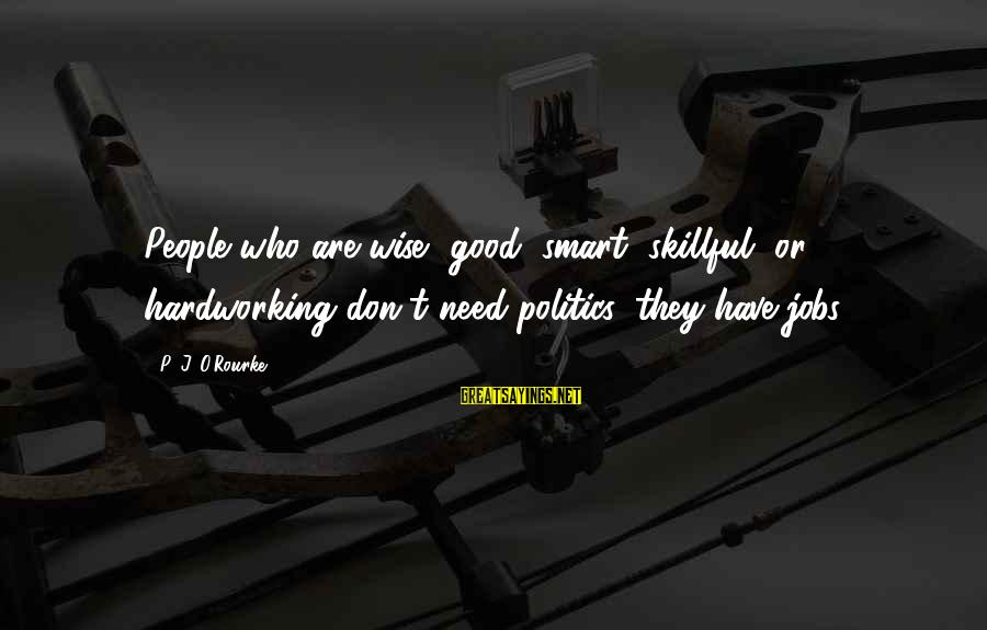 P J O'rourke Sayings By P. J. O'Rourke: People who are wise, good, smart, skillful, or hardworking don't need politics, they have jobs.