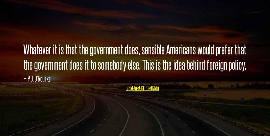 P J O'rourke Sayings By P. J. O'Rourke: Whatever it is that the government does, sensible Americans would prefer that the government does