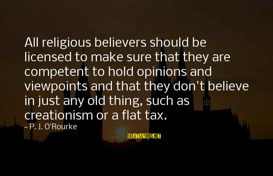 P J O'rourke Sayings By P. J. O'Rourke: All religious believers should be licensed to make sure that they are competent to hold