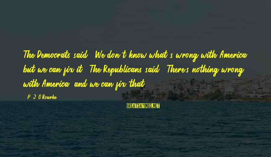 """P J O'rourke Sayings By P. J. O'Rourke: The Democrats said, """"We don't know what's wrong with America, but we can fix it."""""""