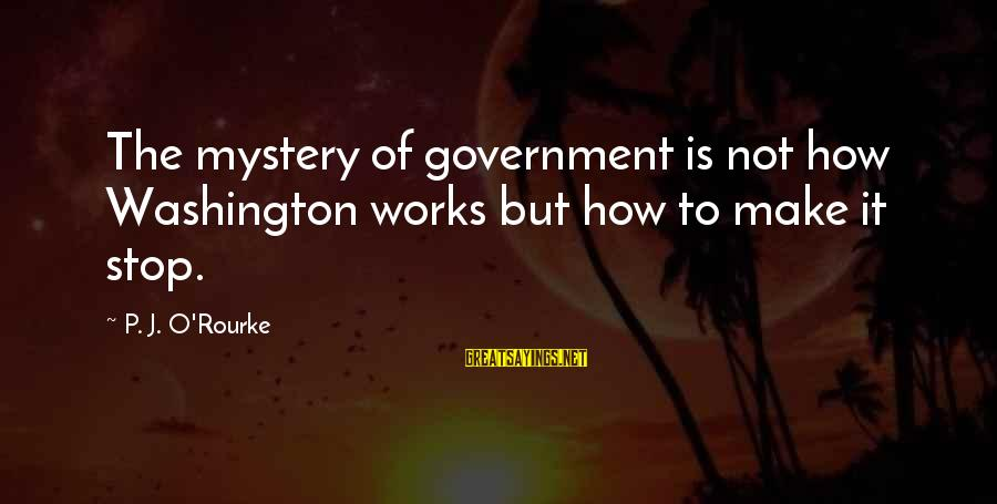 P J O'rourke Sayings By P. J. O'Rourke: The mystery of government is not how Washington works but how to make it stop.