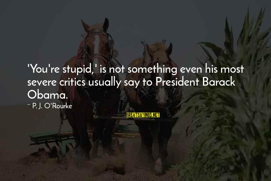 P J O'rourke Sayings By P. J. O'Rourke: 'You're stupid,' is not something even his most severe critics usually say to President Barack