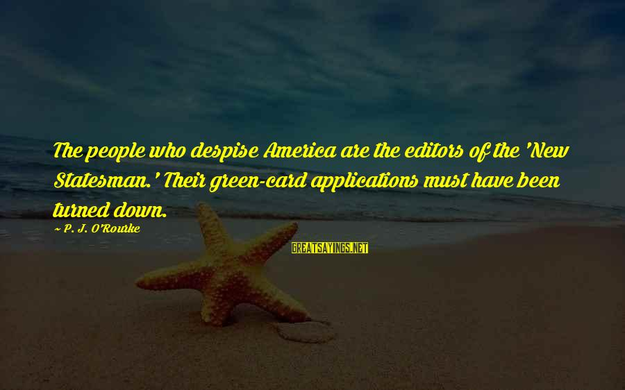 P J O'rourke Sayings By P. J. O'Rourke: The people who despise America are the editors of the 'New Statesman.' Their green-card applications