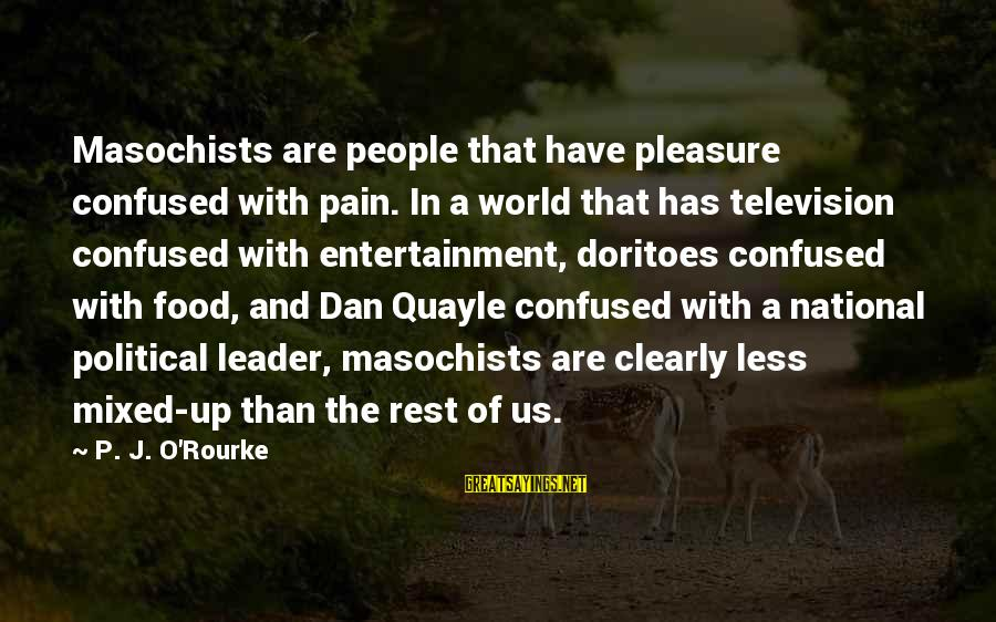 P J O'rourke Sayings By P. J. O'Rourke: Masochists are people that have pleasure confused with pain. In a world that has television