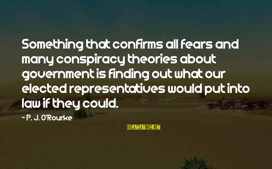 P J O'rourke Sayings By P. J. O'Rourke: Something that confirms all fears and many conspiracy theories about government is finding out what