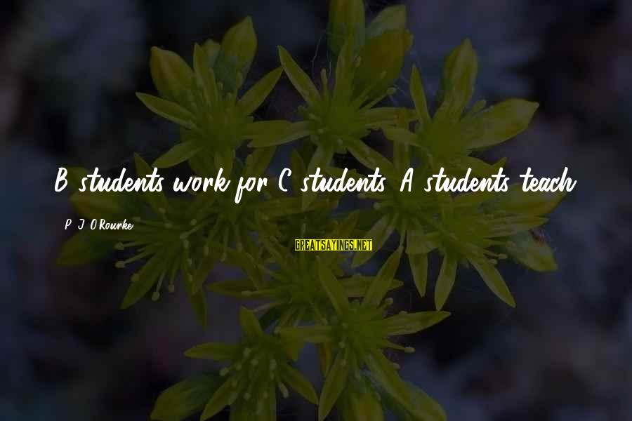 P J O'rourke Sayings By P. J. O'Rourke: B students work for C students. A students teach.