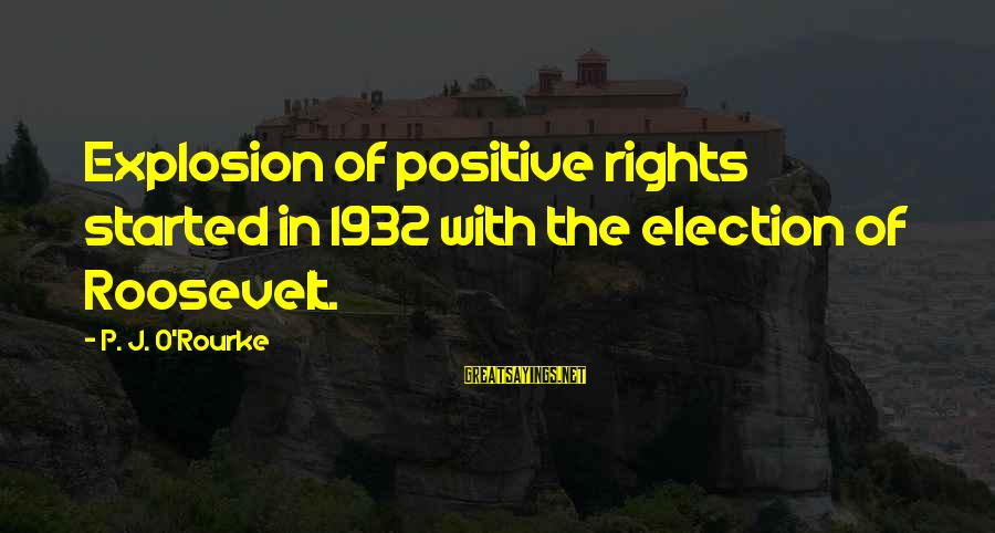 P J O'rourke Sayings By P. J. O'Rourke: Explosion of positive rights started in 1932 with the election of Roosevelt.