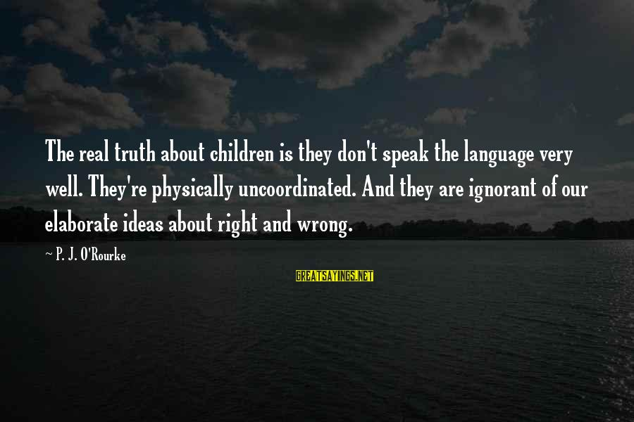 P J O'rourke Sayings By P. J. O'Rourke: The real truth about children is they don't speak the language very well. They're physically