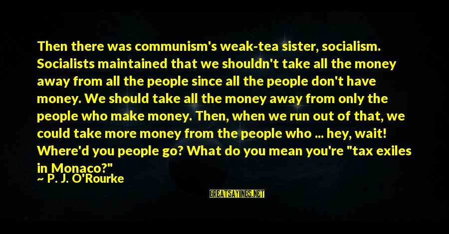 P J O'rourke Sayings By P. J. O'Rourke: Then there was communism's weak-tea sister, socialism. Socialists maintained that we shouldn't take all the
