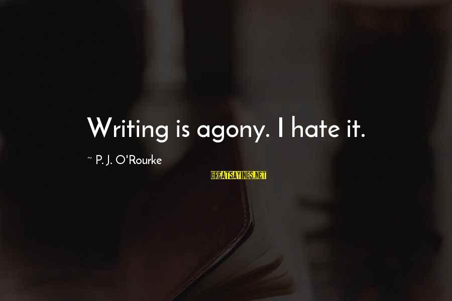 P J O'rourke Sayings By P. J. O'Rourke: Writing is agony. I hate it.