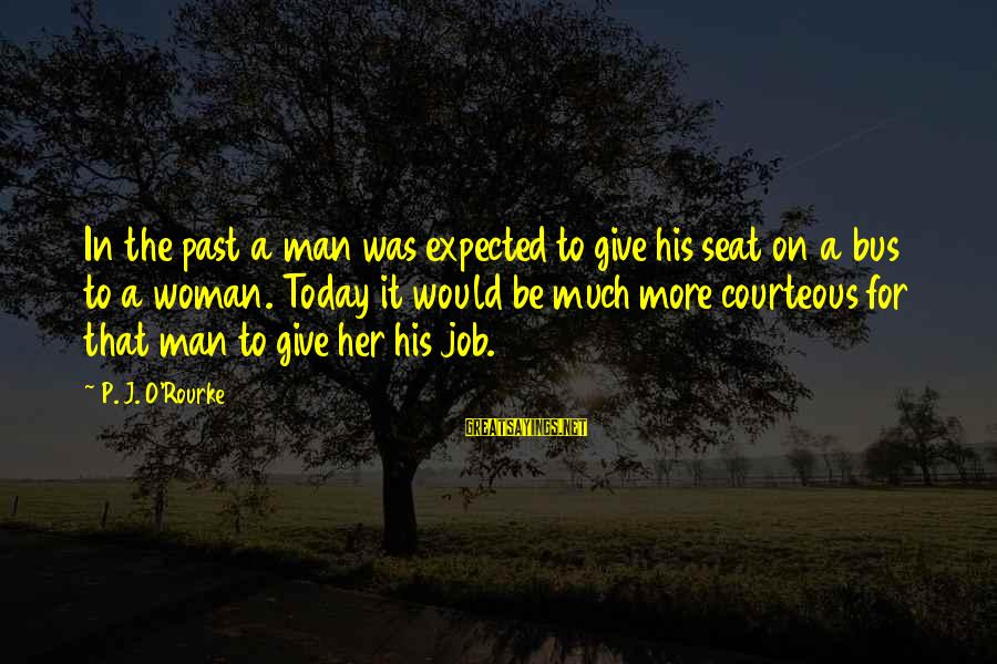 P J O'rourke Sayings By P. J. O'Rourke: In the past a man was expected to give his seat on a bus to