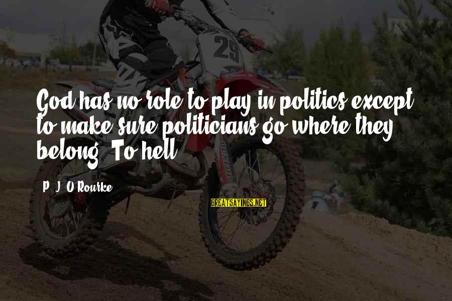 P J O'rourke Sayings By P. J. O'Rourke: God has no role to play in politics except to make sure politicians go where