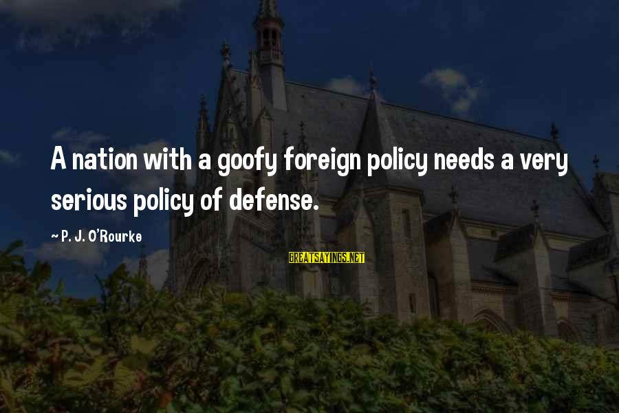 P J O'rourke Sayings By P. J. O'Rourke: A nation with a goofy foreign policy needs a very serious policy of defense.