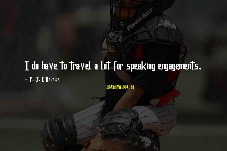 P J O'rourke Sayings By P. J. O'Rourke: I do have to travel a lot for speaking engagements.