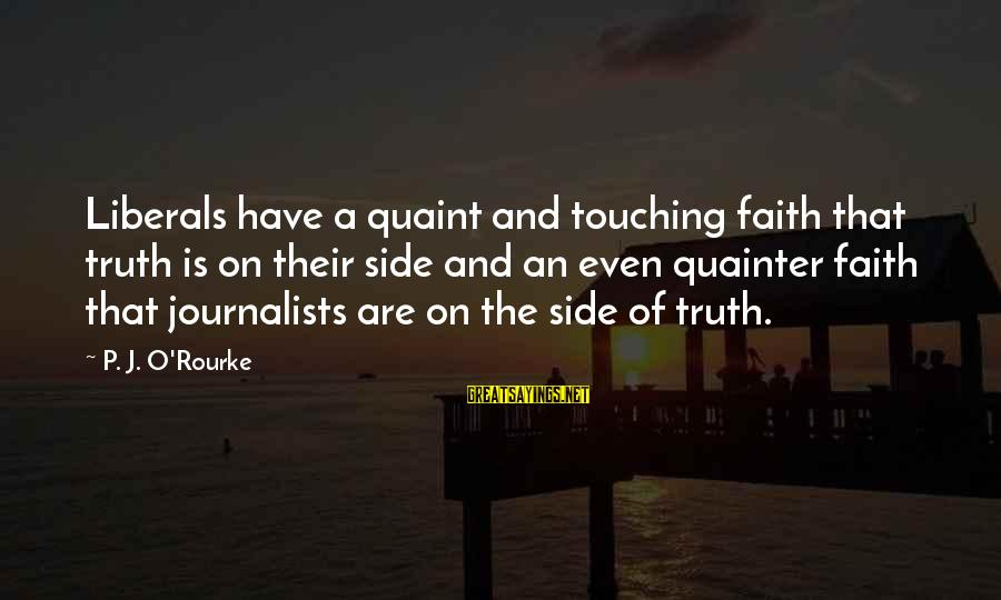 P J O'rourke Sayings By P. J. O'Rourke: Liberals have a quaint and touching faith that truth is on their side and an