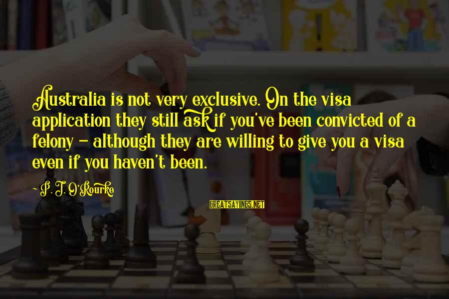 P J O'rourke Sayings By P. J. O'Rourke: Australia is not very exclusive. On the visa application they still ask if you've been