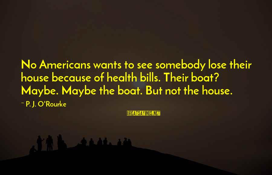 P J O'rourke Sayings By P. J. O'Rourke: No Americans wants to see somebody lose their house because of health bills. Their boat?