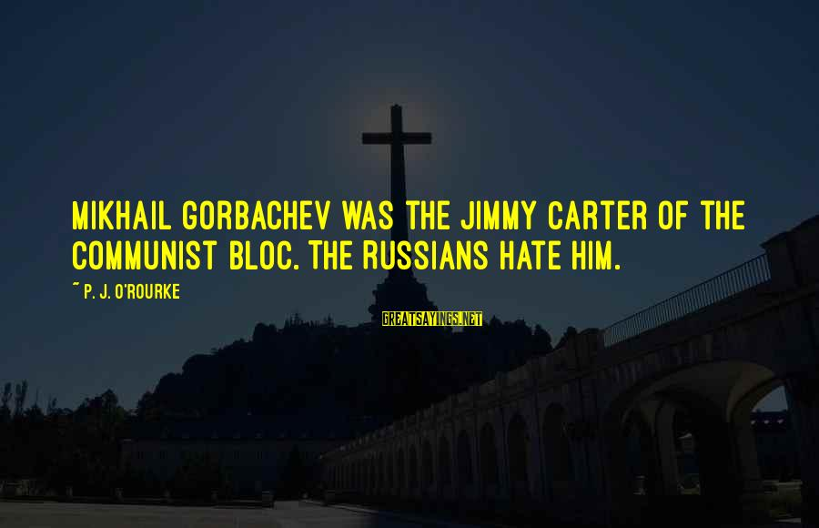 P J O'rourke Sayings By P. J. O'Rourke: Mikhail Gorbachev was the Jimmy Carter of the Communist bloc. The Russians hate him.