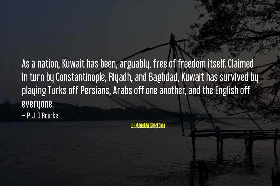 P J O'rourke Sayings By P. J. O'Rourke: As a nation, Kuwait has been, arguably, free of freedom itself. Claimed in turn by