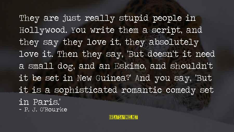 P J O'rourke Sayings By P. J. O'Rourke: They are just really stupid people in Hollywood. You write them a script, and they