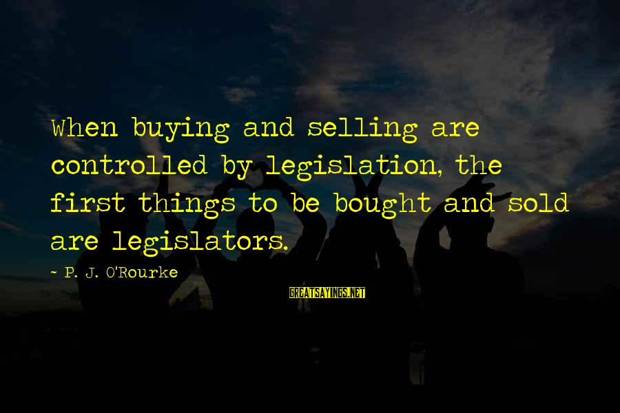P J O'rourke Sayings By P. J. O'Rourke: When buying and selling are controlled by legislation, the first things to be bought and