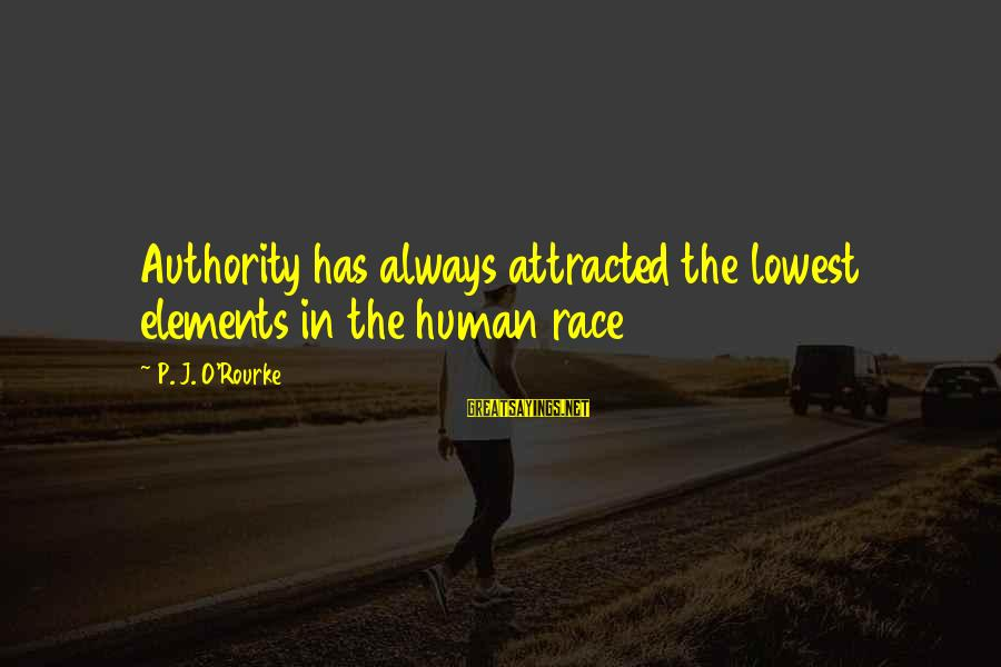 P J O'rourke Sayings By P. J. O'Rourke: Authority has always attracted the lowest elements in the human race