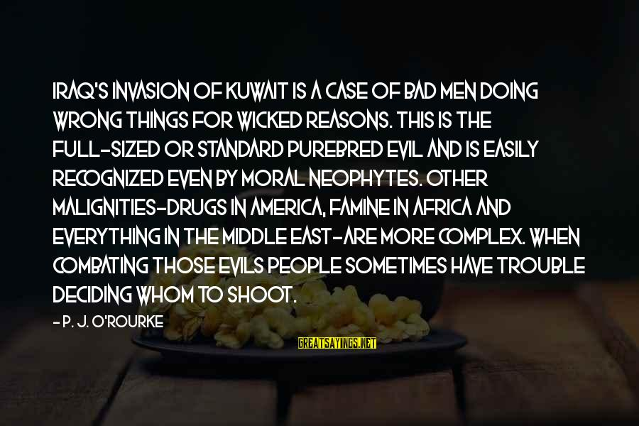 P J O'rourke Sayings By P. J. O'Rourke: Iraq's invasion of Kuwait is a case of bad men doing wrong things for wicked