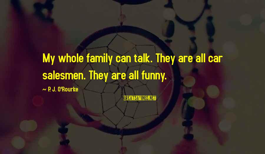 P J O'rourke Sayings By P. J. O'Rourke: My whole family can talk. They are all car salesmen. They are all funny.