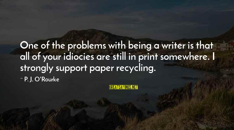P J O'rourke Sayings By P. J. O'Rourke: One of the problems with being a writer is that all of your idiocies are