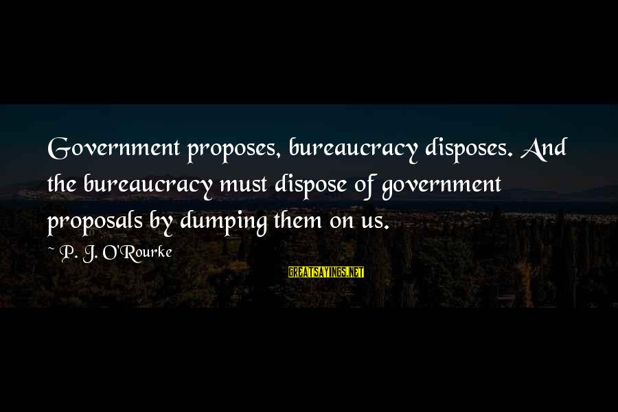 P J O'rourke Sayings By P. J. O'Rourke: Government proposes, bureaucracy disposes. And the bureaucracy must dispose of government proposals by dumping them
