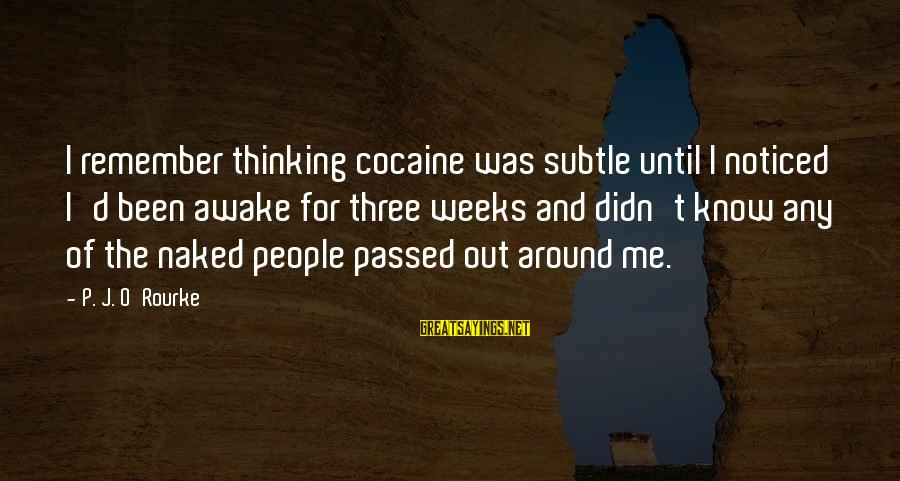 P J O'rourke Sayings By P. J. O'Rourke: I remember thinking cocaine was subtle until I noticed I'd been awake for three weeks