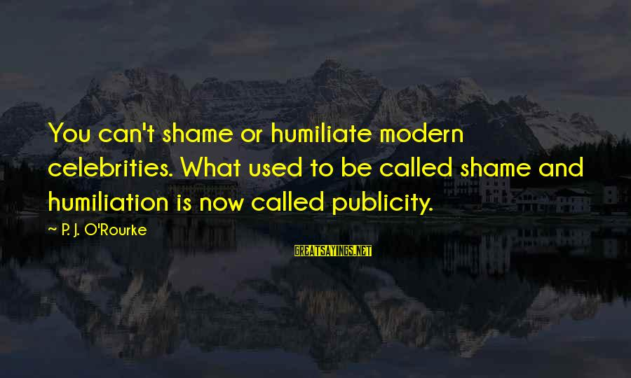 P J O'rourke Sayings By P. J. O'Rourke: You can't shame or humiliate modern celebrities. What used to be called shame and humiliation