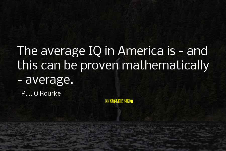 P J O'rourke Sayings By P. J. O'Rourke: The average IQ in America is - and this can be proven mathematically - average.