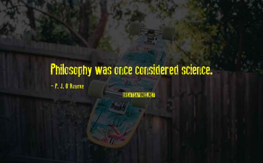 P J O'rourke Sayings By P. J. O'Rourke: Philosophy was once considered science.