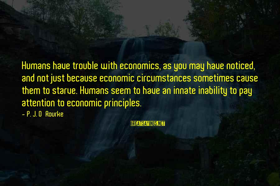 P J O'rourke Sayings By P. J. O'Rourke: Humans have trouble with economics, as you may have noticed, and not just because economic