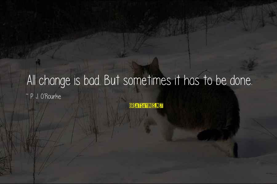 P J O'rourke Sayings By P. J. O'Rourke: All change is bad. But sometimes it has to be done.