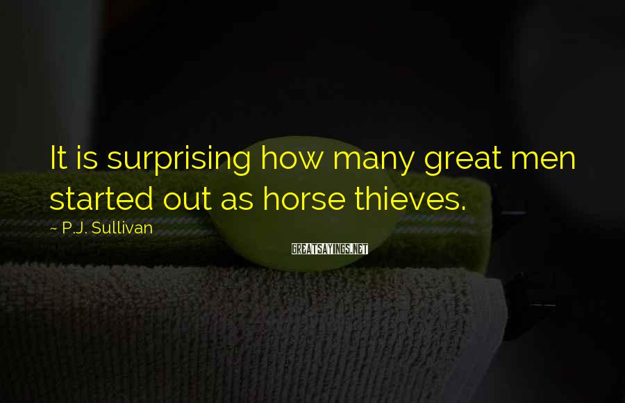 P.J. Sullivan Sayings: It is surprising how many great men started out as horse thieves.