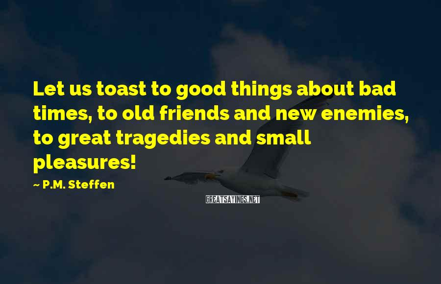 P.M. Steffen Sayings: Let us toast to good things about bad times, to old friends and new enemies,