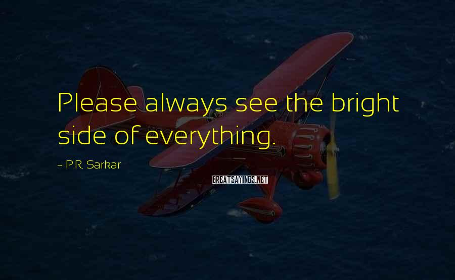 P.R. Sarkar Sayings: Please always see the bright side of everything.