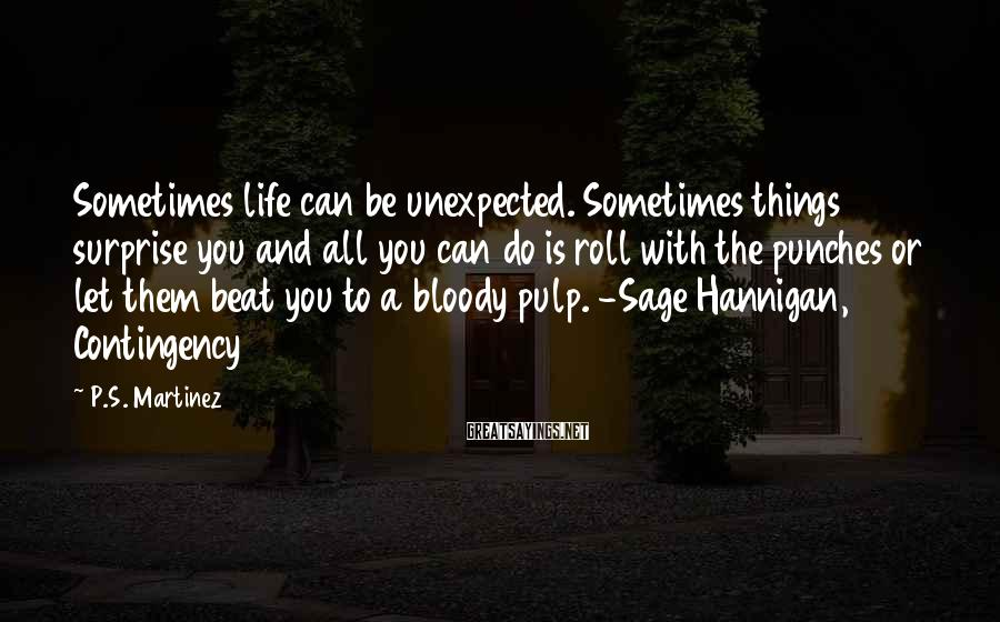 P.S. Martinez Sayings: Sometimes life can be unexpected. Sometimes things surprise you and all you can do is