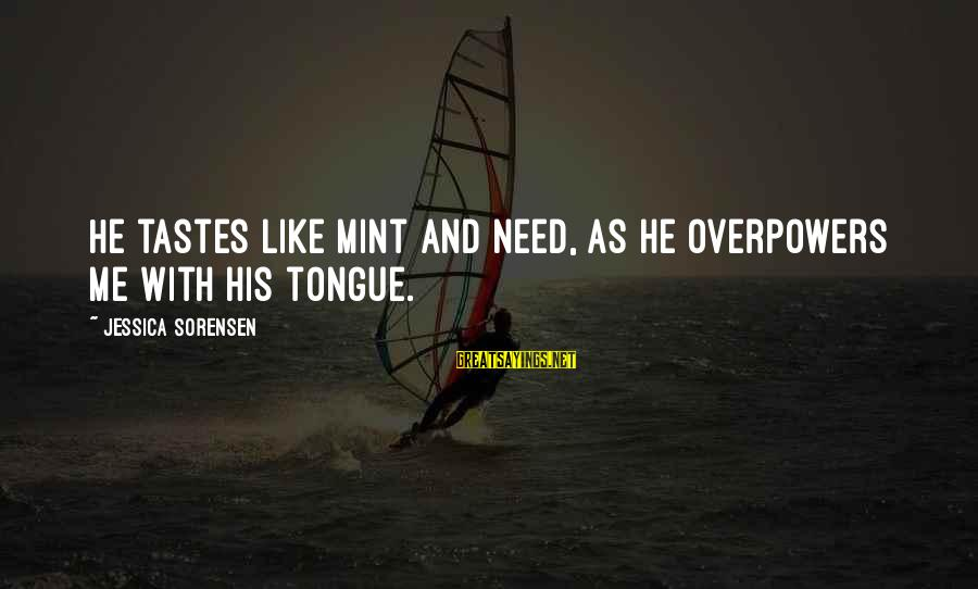 Paani Puri Sayings By Jessica Sorensen: He tastes like mint and need, as he overpowers me with his tongue.